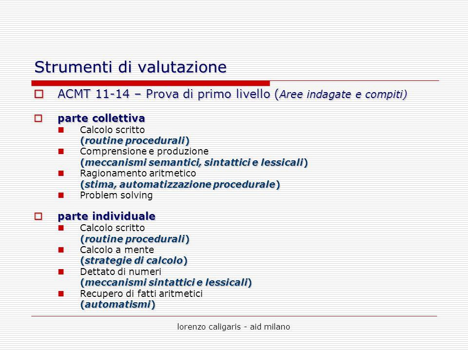 lorenzo caligaris - aid milano Strumenti di valutazione  ACMT 11-14 – Prova di primo livello ( Aree indagate e compiti)  parte collettiva Calcolo sc