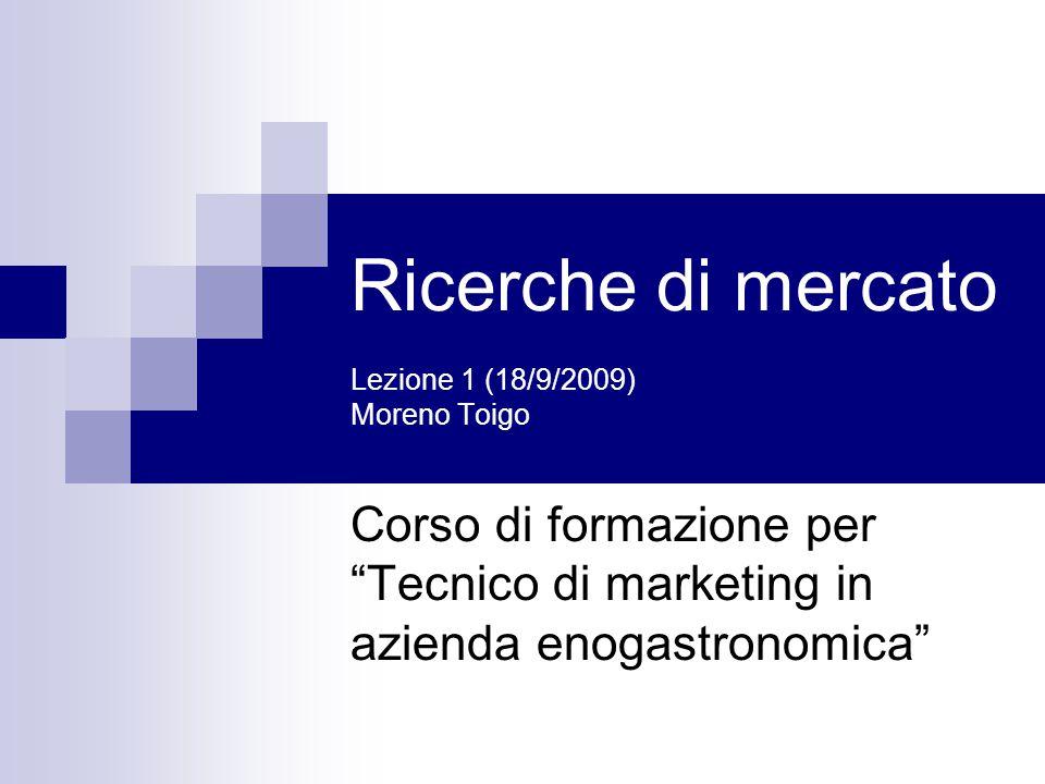 Ricerche di mercato Lezione 1 (18/9/2009) Moreno Toigo Corso di formazione per Tecnico di marketing in azienda enogastronomica