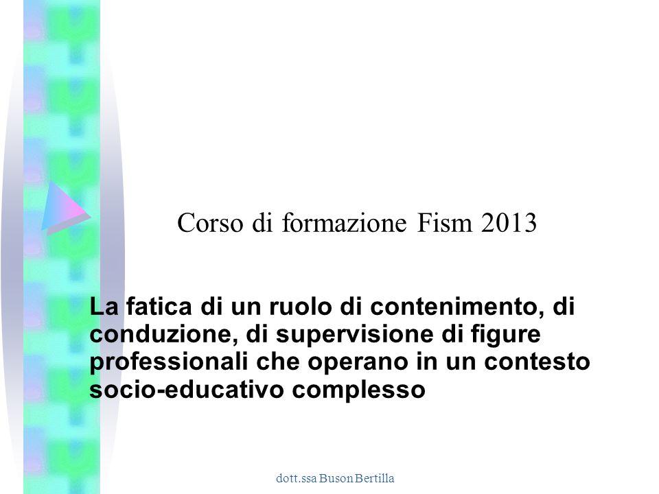 dott.ssa Buson Bertilla Corso di formazione Fism 2013 La fatica di un ruolo di contenimento, di conduzione, di supervisione di figure professionali ch
