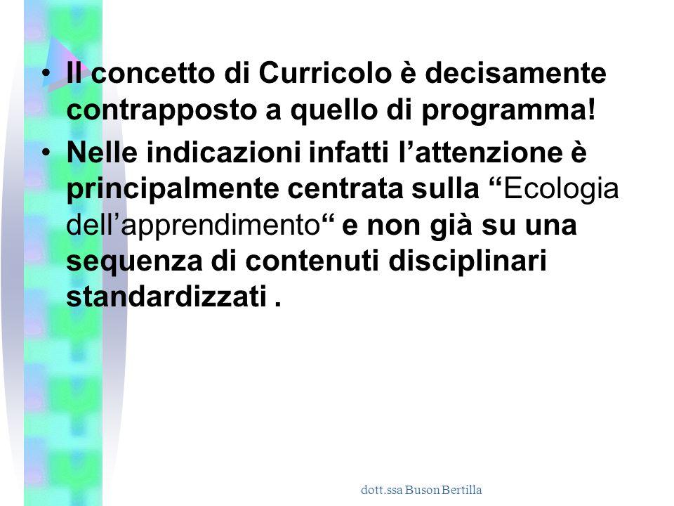 dott.ssa Buson Bertilla Il concetto di Curricolo è decisamente contrapposto a quello di programma! Nelle indicazioni infatti l'attenzione è principalm