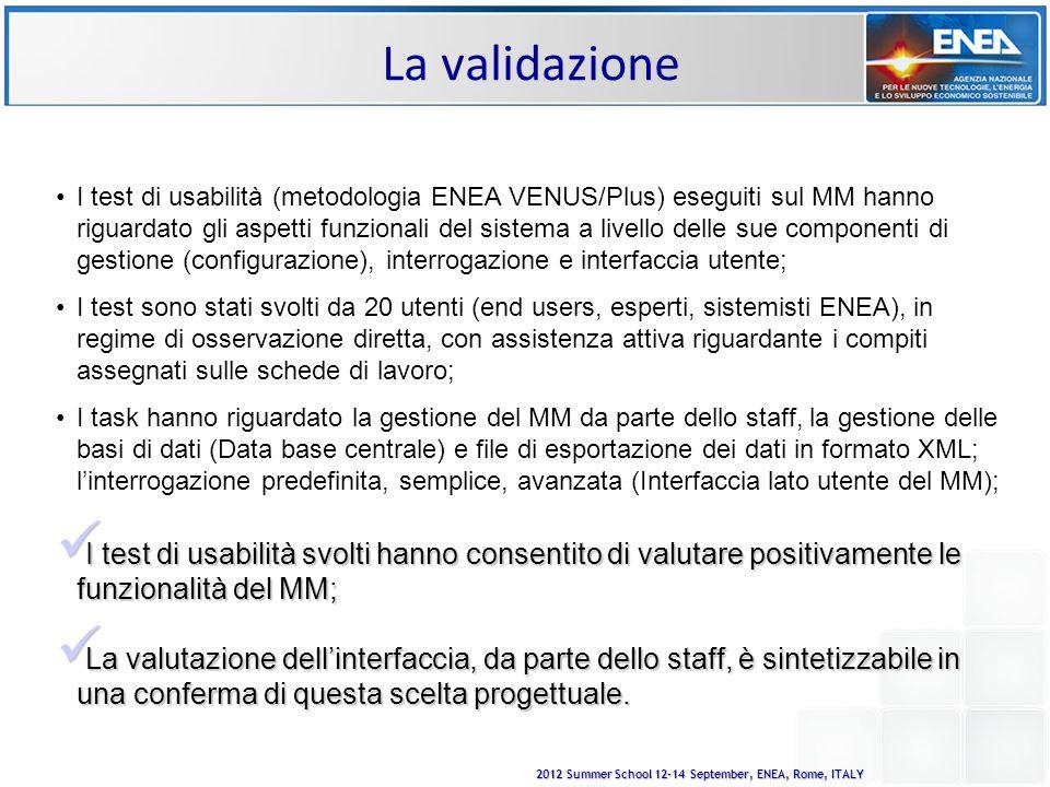 2012 Summer School 12-14 September, ENEA, Rome, ITALY La validazione I test di usabilità (metodologia ENEA VENUS/Plus) eseguiti sul MM hanno riguardato gli aspetti funzionali del sistema a livello delle sue componenti di gestione (configurazione), interrogazione e interfaccia utente; I test sono stati svolti da 20 utenti (end users, esperti, sistemisti ENEA), in regime di osservazione diretta, con assistenza attiva riguardante i compiti assegnati sulle schede di lavoro; I task hanno riguardato la gestione del MM da parte dello staff, la gestione delle basi di dati (Data base centrale) e file di esportazione dei dati in formato XML; l'interrogazione predefinita, semplice, avanzata (Interfaccia lato utente del MM); I test di usabilità svolti hanno consentito di valutare positivamente le funzionalità del MM; I test di usabilità svolti hanno consentito di valutare positivamente le funzionalità del MM; La valutazione dell'interfaccia, da parte dello staff, è sintetizzabile in una conferma di questa scelta progettuale.