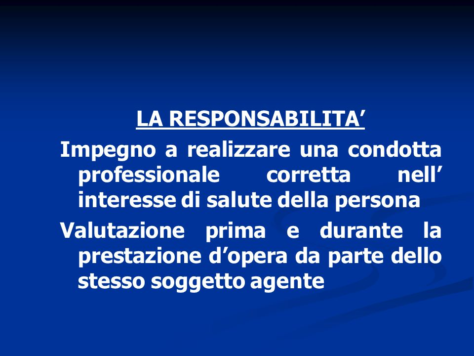 LA RESPONSABILITA' Impegno a realizzare una condotta professionale corretta nell' interesse di salute della persona Valutazione prima e durante la prestazione d'opera da parte dello stesso soggetto agente