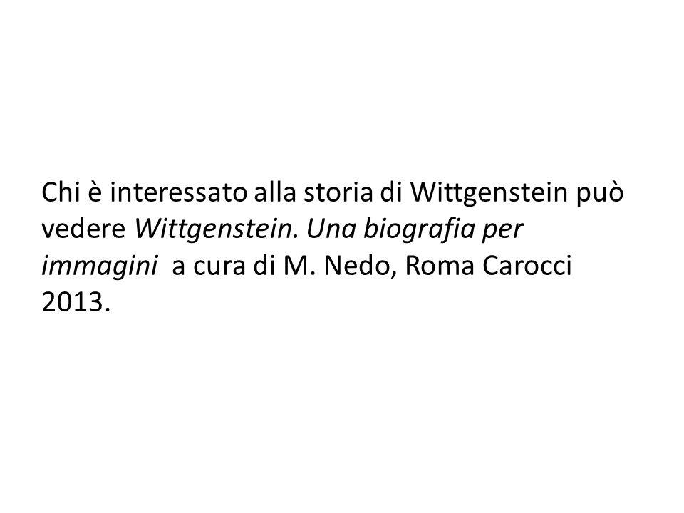 Chi è interessato alla storia di Wittgenstein può vedere Wittgenstein. Una biografia per immagini a cura di M. Nedo, Roma Carocci 2013.