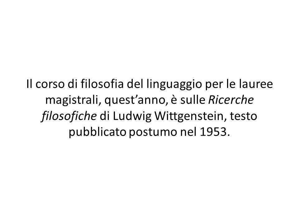 Il corso di filosofia del linguaggio per le lauree magistrali, quest'anno, è sulle Ricerche filosofiche di Ludwig Wittgenstein, testo pubblicato postumo nel 1953.