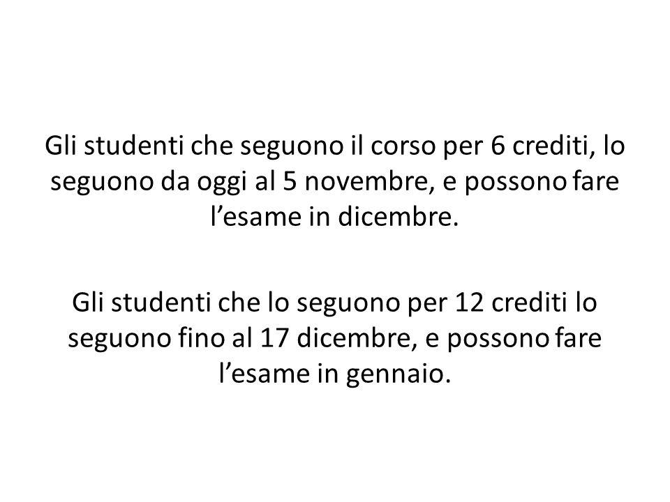 Gli studenti che seguono il corso per 6 crediti, lo seguono da oggi al 5 novembre, e possono fare l'esame in dicembre. Gli studenti che lo seguono per
