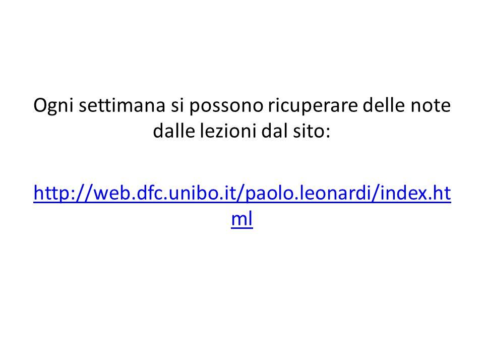Ogni settimana si possono ricuperare delle note dalle lezioni dal sito: http://web.dfc.unibo.it/paolo.leonardi/index.ht ml
