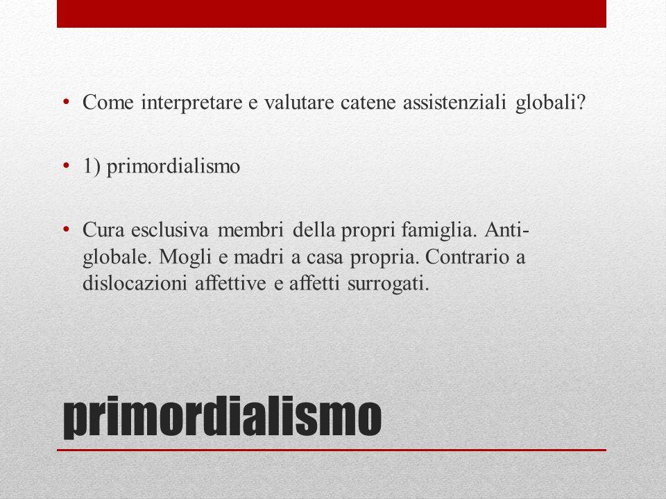 primordialismo Come interpretare e valutare catene assistenziali globali? 1) primordialismo Cura esclusiva membri della propri famiglia. Anti- globale