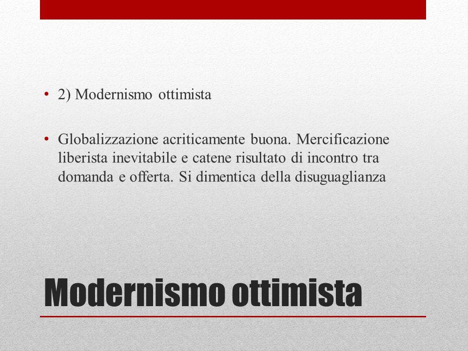 Modernismo ottimista 2) Modernismo ottimista Globalizzazione acriticamente buona. Mercificazione liberista inevitabile e catene risultato di incontro