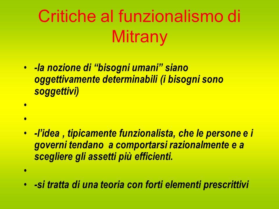 Critiche al funzionalismo di Mitrany -la nozione di bisogni umani siano oggettivamente determinabili (i bisogni sono soggettivi) -l'idea, tipicamente funzionalista, che le persone e i governi tendano a comportarsi razionalmente e a scegliere gli assetti più efficienti.