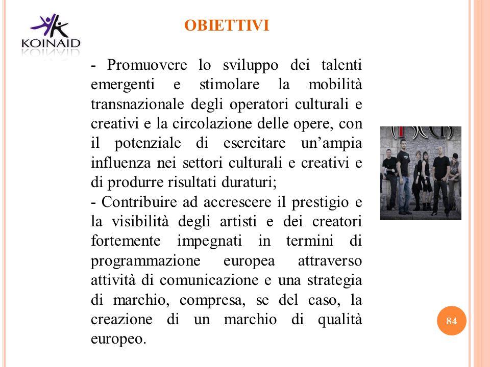 84 OBIETTIVI - Promuovere lo sviluppo dei talenti emergenti e stimolare la mobilità transnazionale degli operatori culturali e creativi e la circolazi