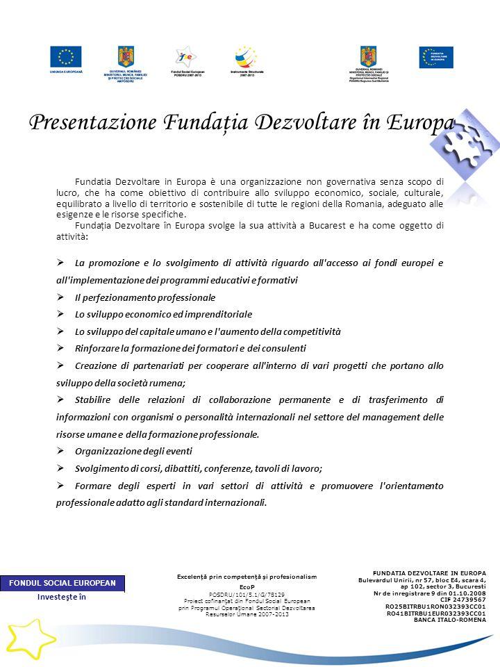 Presentazione Fundaţia Dezvoltare în Europa Fundatia Dezvoltare in Europa è una organizzazione non governativa senza scopo di lucro, che ha come obiettivo di contribuire allo sviluppo economico, sociale, culturale, equilibrato a livello di territorio e sostenibile di tutte le regioni della Romania, adeguato alle esigenze e le risorse specifiche.