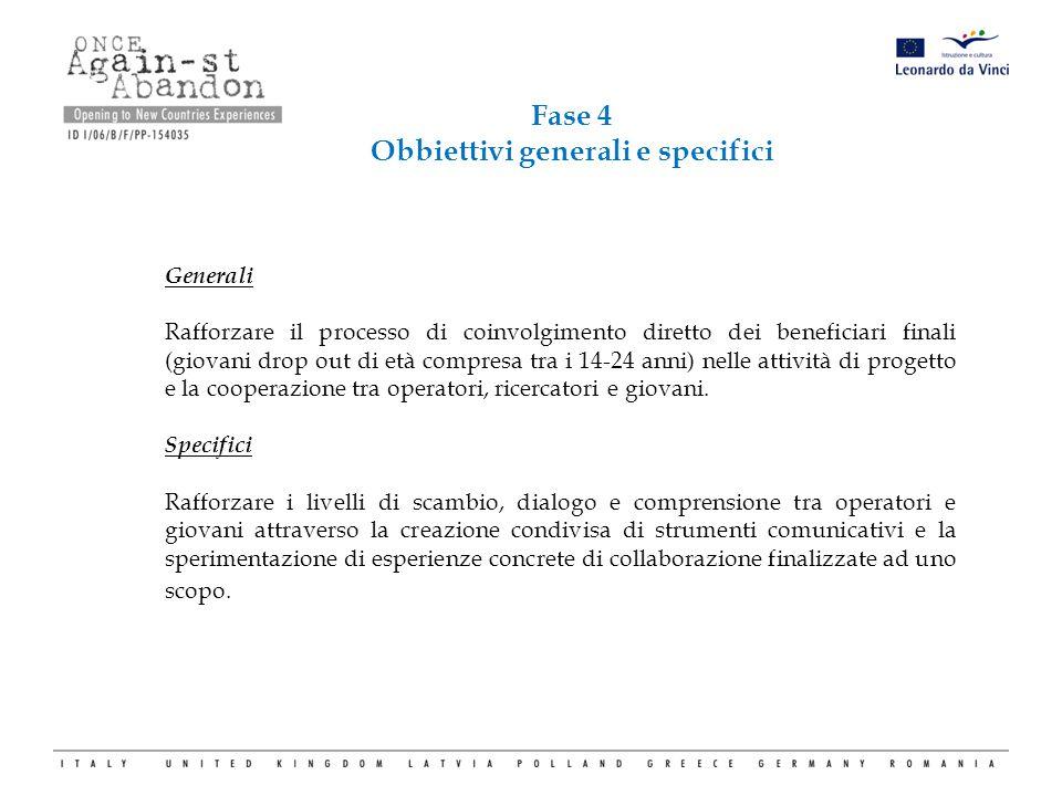 Fase 4 Obbiettivi generali e specifici Generali Rafforzare il processo di coinvolgimento diretto dei beneficiari finali (giovani drop out di età compr