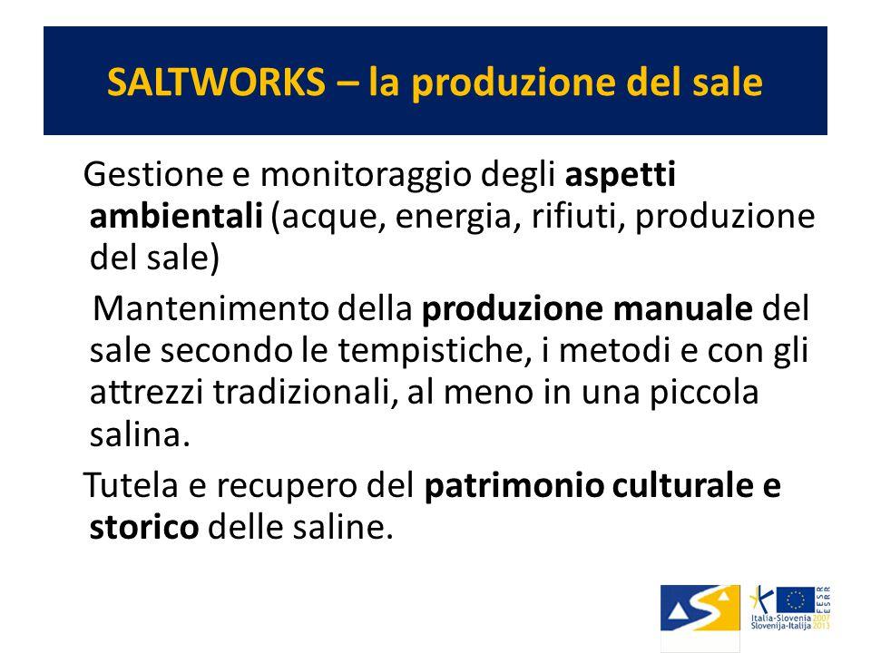 SALTWORKS – la produzione del sale Gestione e monitoraggio degli aspetti ambientali (acque, energia, rifiuti, produzione del sale) Mantenimento della produzione manuale del sale secondo le tempistiche, i metodi e con gli attrezzi tradizionali, al meno in una piccola salina.