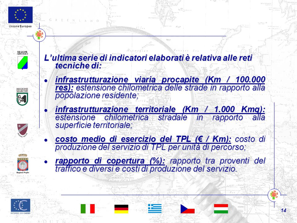 REGIONE ABRUZZO 14 Unione Europea L'ultima serie di indicatori elaborati è relativa alle reti tecniche di: infrastrutturazione viaria procapite (Km / 100.000 res): estensione chilometrica delle strade in rapporto alla popolazione residente; infrastrutturazione viaria procapite (Km / 100.000 res): estensione chilometrica delle strade in rapporto alla popolazione residente; infrastrutturazione territoriale (Km / 1.000 Kmq): estensione chilometrica stradale in rapporto alla superficie territoriale; infrastrutturazione territoriale (Km / 1.000 Kmq): estensione chilometrica stradale in rapporto alla superficie territoriale; costo medio di esercizio del TPL (€ / Km): costo di produzione del servizio di TPL per unità di percorso; costo medio di esercizio del TPL (€ / Km): costo di produzione del servizio di TPL per unità di percorso; rapporto di copertura (%): rapporto tra proventi del traffico e diversi e costi di produzione del servizio.