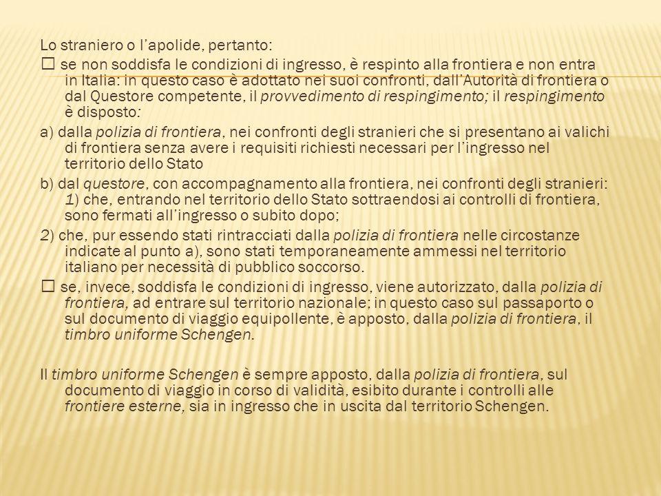 Lo straniero o l'apolide, pertanto:  se non soddisfa le condizioni di ingresso, è respinto alla frontiera e non entra in Italia: in questo caso è ado