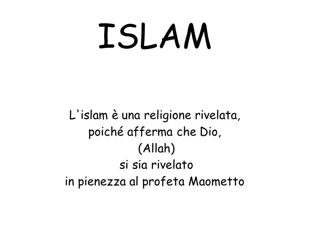 ISLAM L'islam è una religione rivelata, poiché afferma che Dio, (Allah) si sia rivelato in pienezza al profeta Maometto
