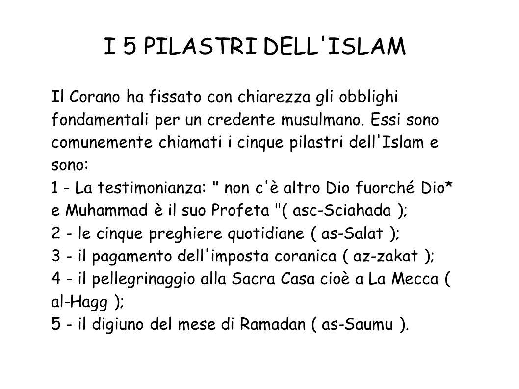 I 5 PILASTRI DELL'ISLAM Il Corano ha fissato con chiarezza gli obblighi fondamentali per un credente musulmano. Essi sono comunemente chiamati i cinqu