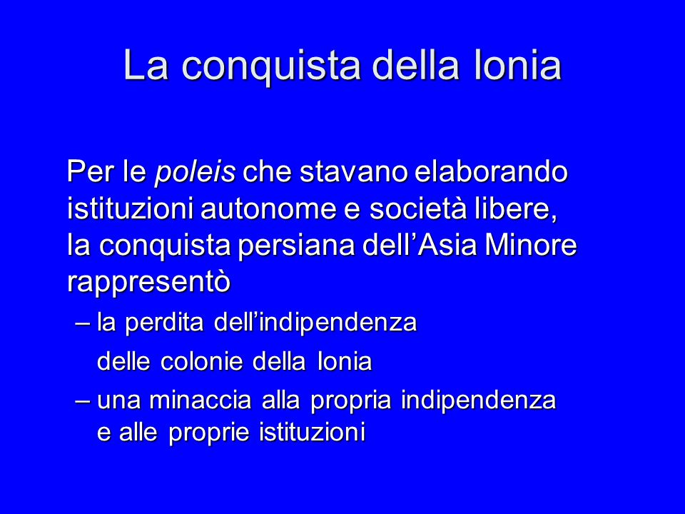 La conquista della Ionia Per le poleis che stavano elaborando istituzioni autonome e società libere, la conquista persiana dell'Asia Minore rappresent
