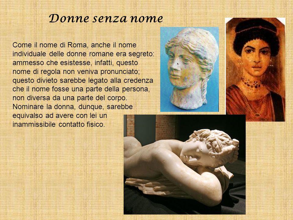Donne senza nome Come il nome di Roma, anche il nome individuale delle donne romane era segreto: ammesso che esistesse, infatti, questo nome di regola