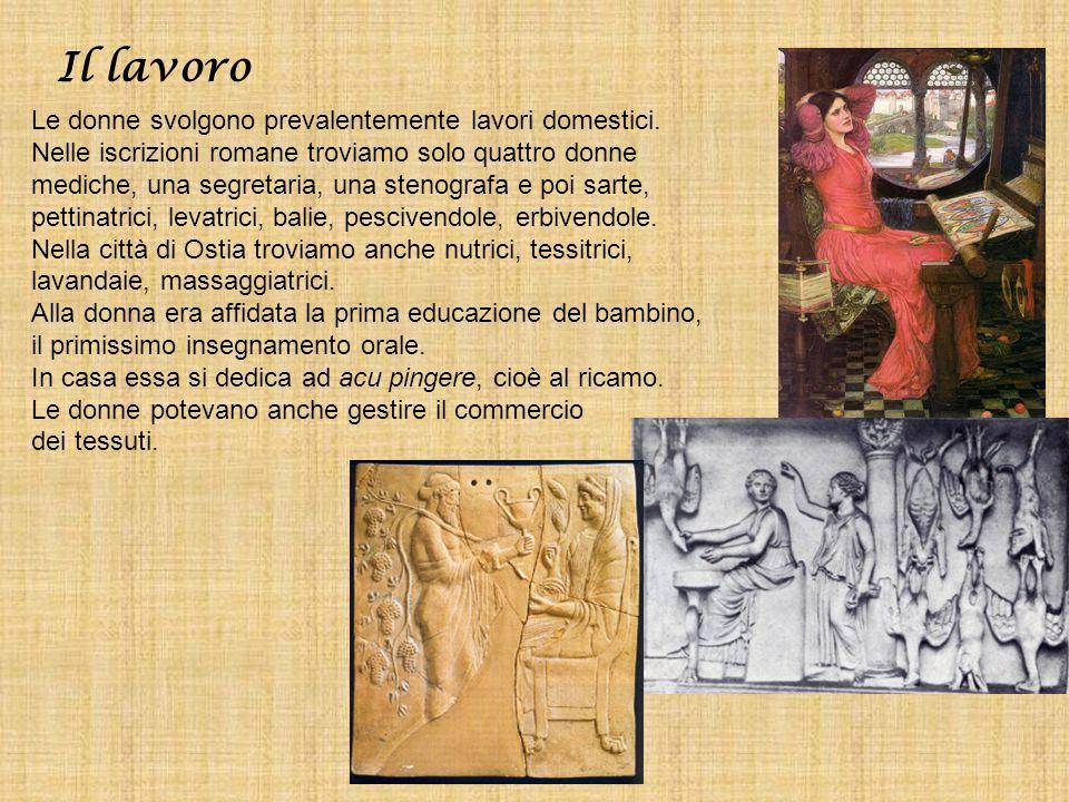 Il lavoro Le donne svolgono prevalentemente lavori domestici. Nelle iscrizioni romane troviamo solo quattro donne mediche, una segretaria, una stenogr