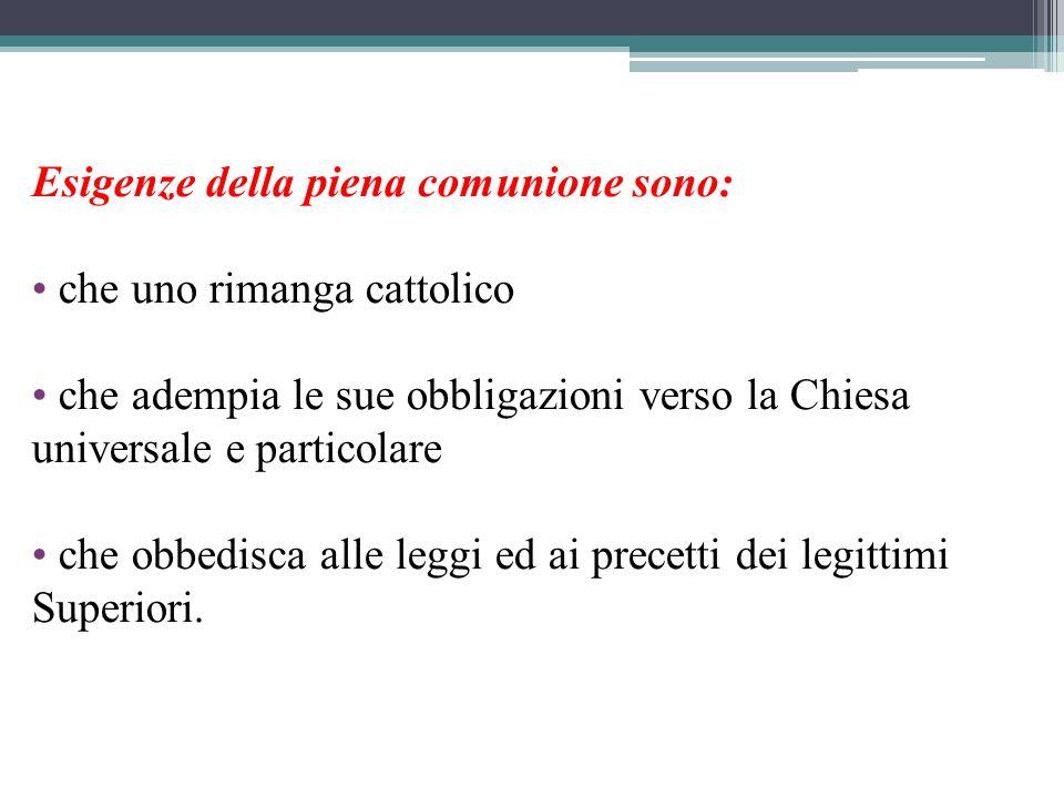 Esigenze della piena comunione sono: che uno rimanga cattolico che adempia le sue obbligazioni verso la Chiesa universale e particolare che obbedisca alle leggi ed ai precetti dei legittimi Superiori.