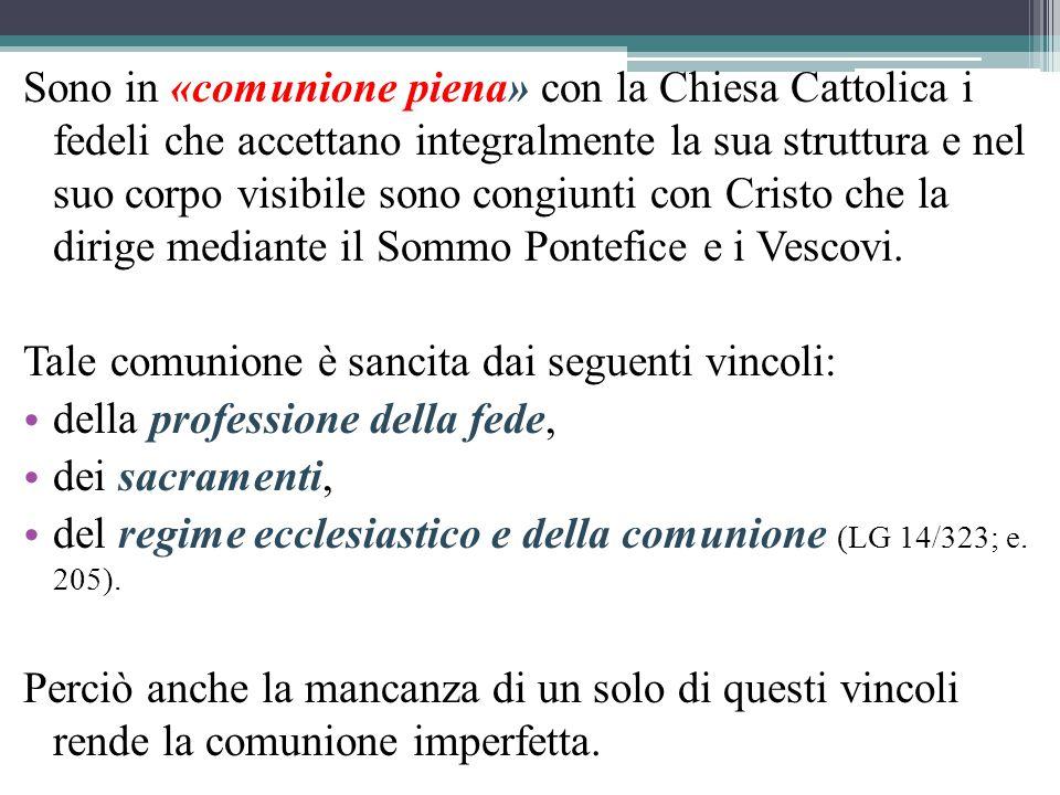Sono in «comunione piena» con la Chiesa Cattolica i fedeli che accettano integralmente la sua struttura e nel suo corpo visibile sono congiunti con Cristo che la dirige mediante il Sommo Pontefice e i Vescovi.