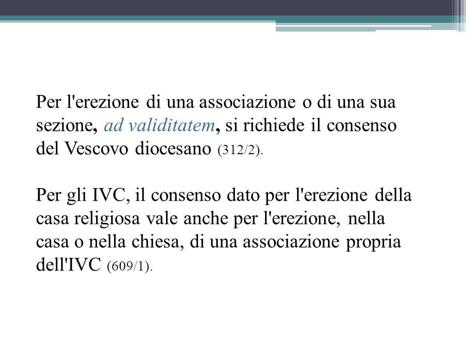Per l erezione di una associazione o di una sua sezione, ad validitatem, si richiede il consenso del Vescovo diocesano (312/2).