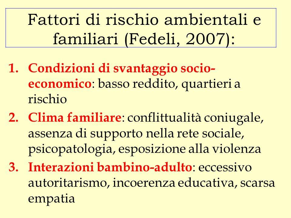 Fattori di rischio ambientali e familiari (Fedeli, 2007): 1.Condizioni di svantaggio socio- economico : basso reddito, quartieri a rischio 2.Clima fam