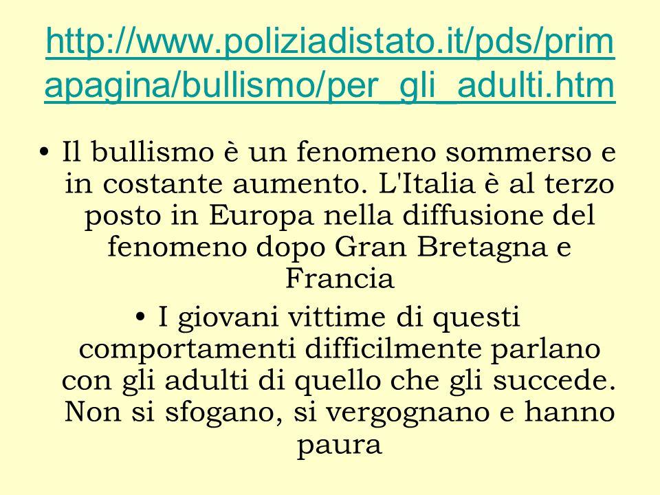 http://www.poliziadistato.it/pds/prim apagina/bullismo/per_gli_adulti.htm Il bullismo è un fenomeno sommerso e in costante aumento. L'Italia è al terz