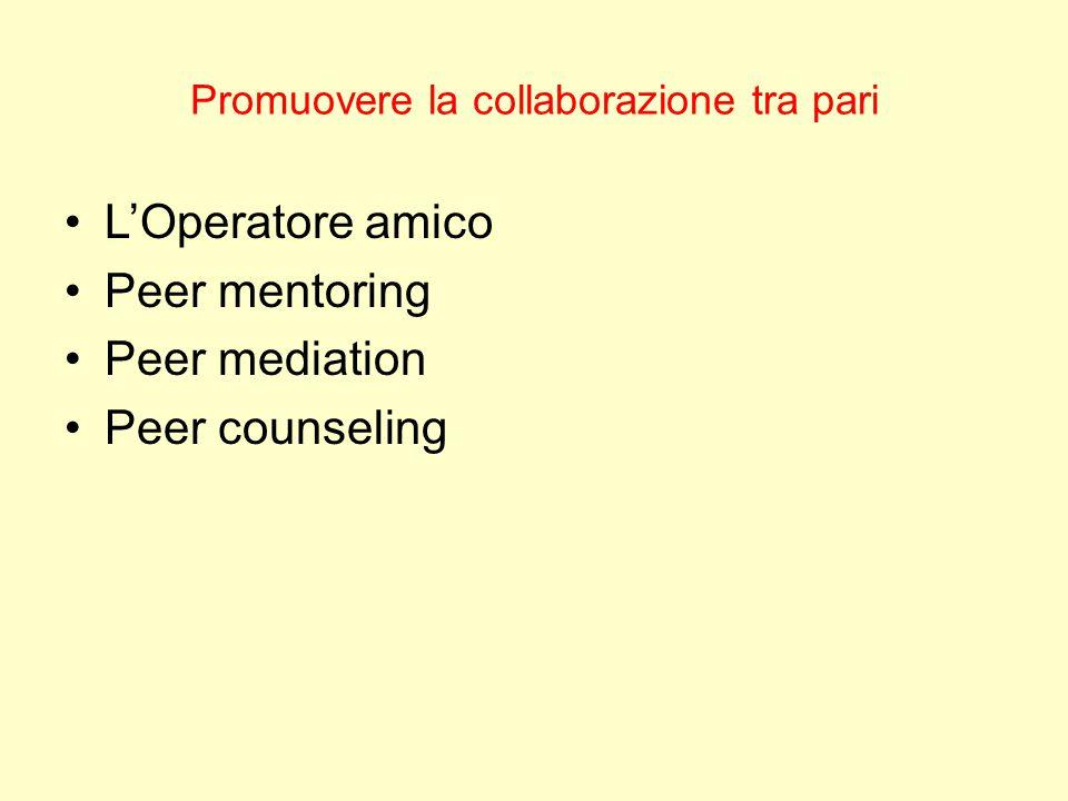 Promuovere la collaborazione tra pari L'Operatore amico Peer mentoring Peer mediation Peer counseling