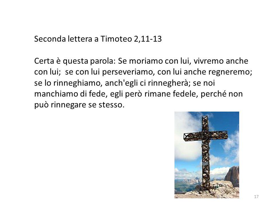 17 Seconda lettera a Timoteo 2,11-13 Certa è questa parola: Se moriamo con lui, vivremo anche con lui; se con lui perseveriamo, con lui anche regnerem