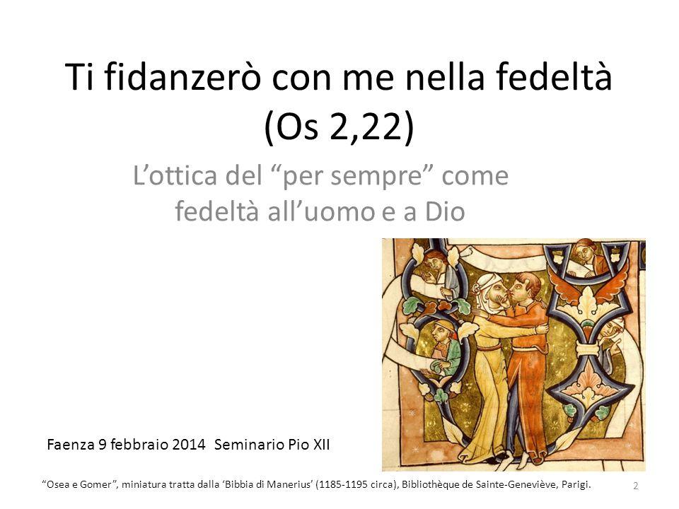 """Ti fidanzerò con me nella fedeltà (Os 2,22) L'ottica del """"per sempre"""" come fedeltà all'uomo e a Dio Faenza 9 febbraio 2014 Seminario Pio XII 2 """"Osea e"""