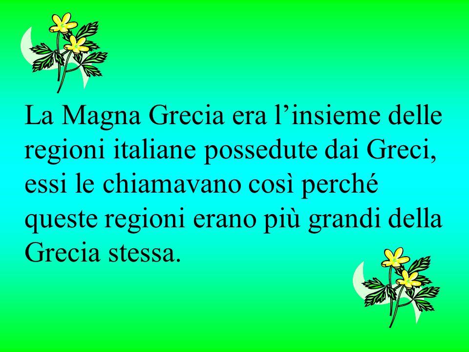 La Magna Grecia era l'insieme delle regioni italiane possedute dai Greci, essi le chiamavano così perché queste regioni erano più grandi della Grecia stessa.