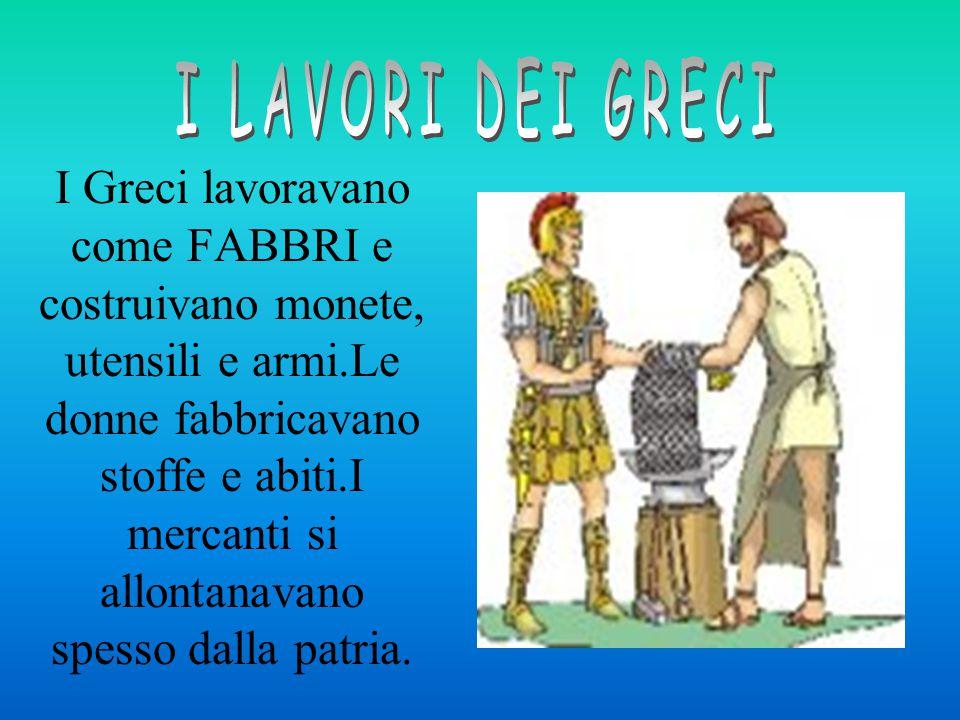 I Greci lavoravano come FABBRI e costruivano monete, utensili e armi.Le donne fabbricavano stoffe e abiti.I mercanti si allontanavano spesso dalla patria.