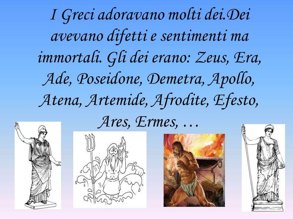 I Greci adoravano molti dei.Dei avevano difetti e sentimenti ma immortali. Gli dei erano: Zeus, Era, Ade, Poseidone, Demetra, Apollo, Atena, Artemide,