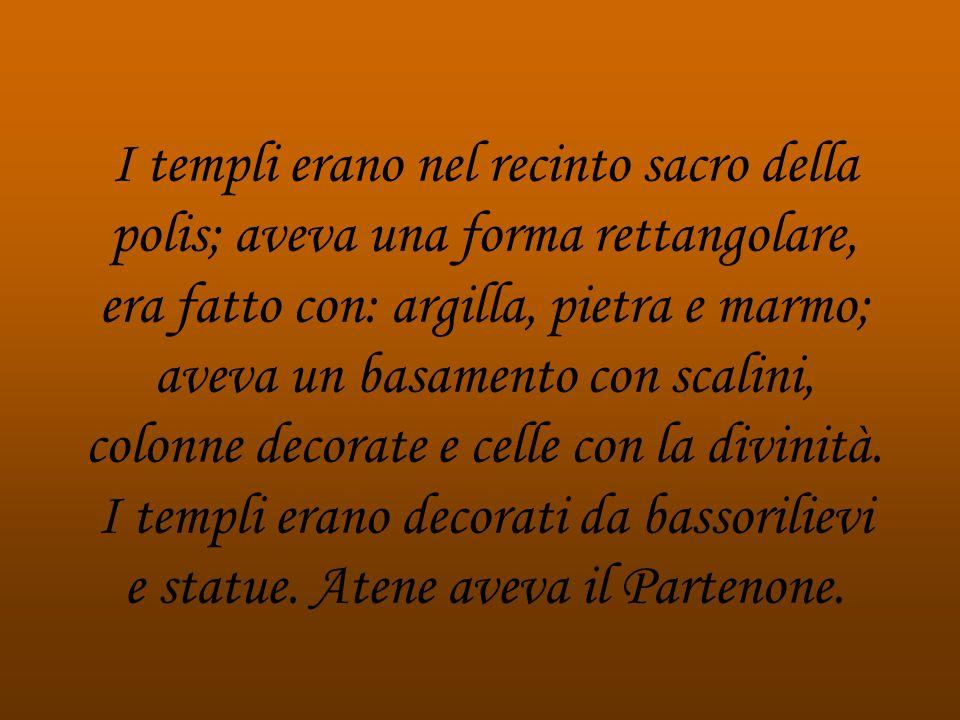 I templi erano nel recinto sacro della polis; aveva una forma rettangolare, era fatto con: argilla, pietra e marmo; aveva un basamento con scalini, co