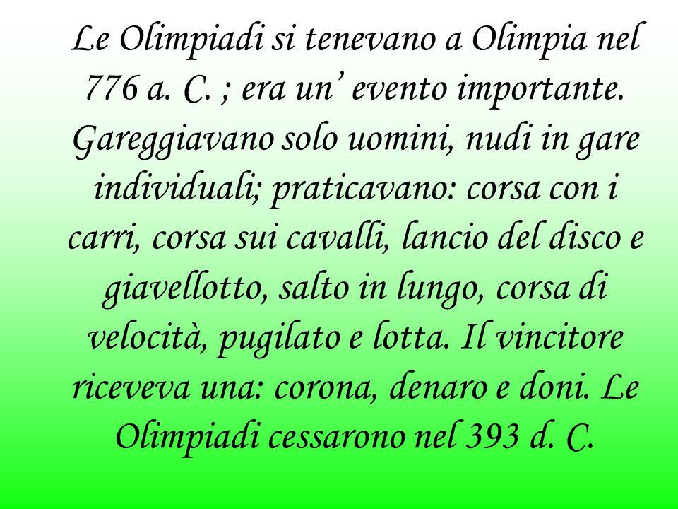 Le Olimpiadi si tenevano a Olimpia nel 776 a. C. ; era un' evento importante. Gareggiavano solo uomini, nudi in gare individuali; praticavano: corsa c