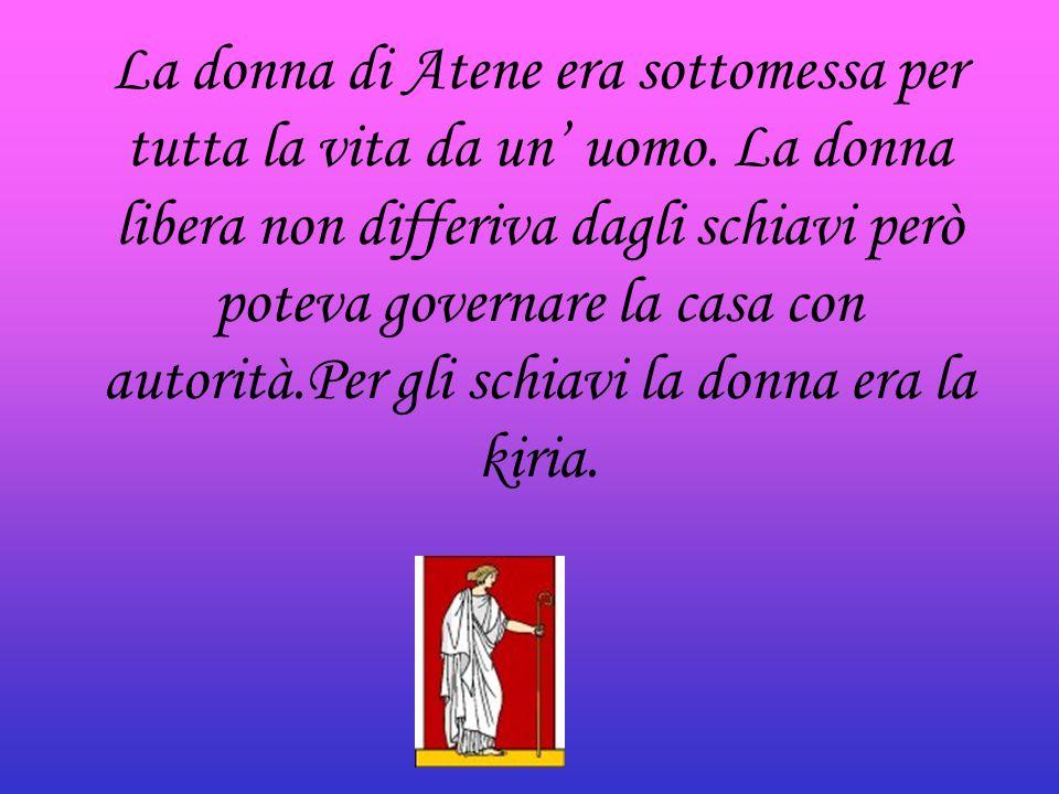La donna di Atene era sottomessa per tutta la vita da un' uomo. La donna libera non differiva dagli schiavi però poteva governare la casa con autorità