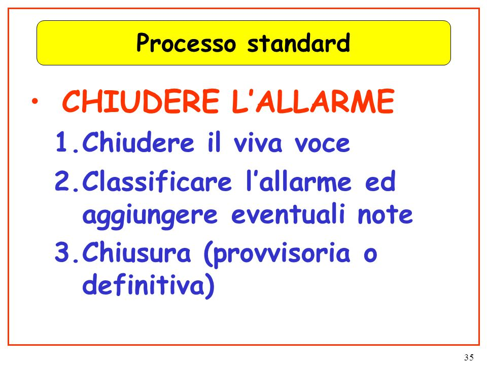 35 Processo standard CHIUDERE L'ALLARME 1.Chiudere il viva voce 2.Classificare l'allarme ed aggiungere eventuali note 3.Chiusura (provvisoria o definitiva)