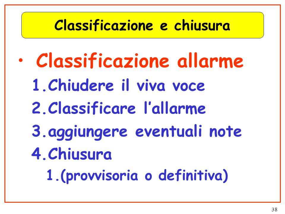 38 Classificazione e chiusura Classificazione allarme 1.Chiudere il viva voce 2.Classificare l'allarme 3.aggiungere eventuali note 4.Chiusura 1.(provvisoria o definitiva)
