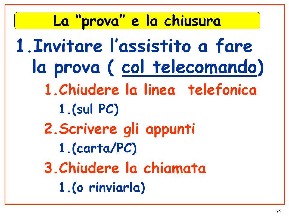 56 La prova e la chiusura 1.Invitare l'assistito a fare la prova ( col telecomando) 1.Chiudere la linea telefonica 1.(sul PC) 2.Scrivere gli appunti 1.(carta/PC) 3.Chiudere la chiamata 1.(o rinviarla)