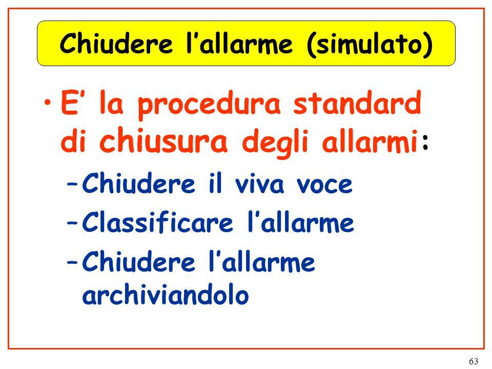 63 Chiudere l'allarme (simulato) E' la procedura standard di chiusura degli allarmi: –Chiudere il viva voce –Classificare l'allarme –Chiudere l'allarme archiviandolo