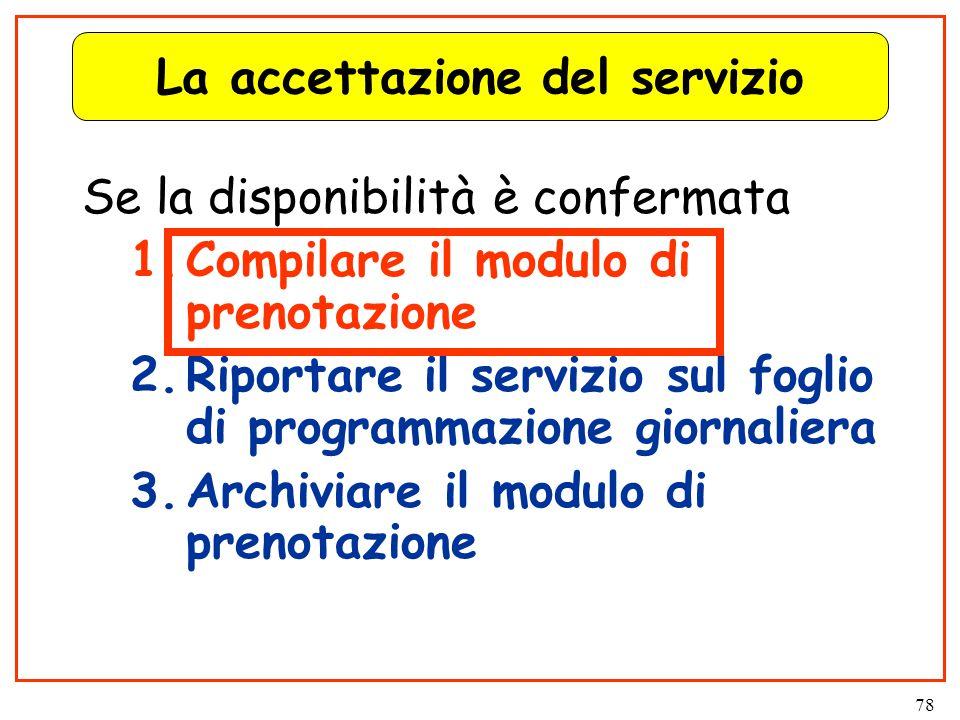 78 La accettazione del servizio Se la disponibilità è confermata 1.Compilare il modulo di prenotazione 2.Riportare il servizio sul foglio di programmazione giornaliera 3.Archiviare il modulo di prenotazione
