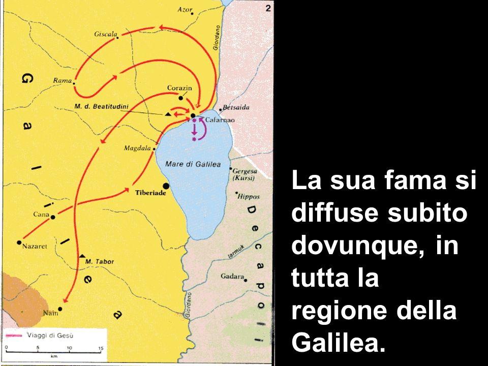 La sua fama si diffuse subito dovunque, in tutta la regione della Galilea.