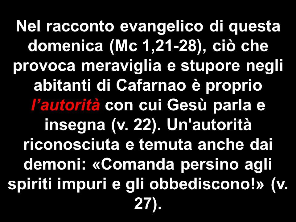 Nel racconto evangelico di questa domenica (Mc 1,21-28), ciò che provoca meraviglia e stupore negli abitanti di Cafarnao è proprio l'autorità con cui Gesù parla e insegna (v.