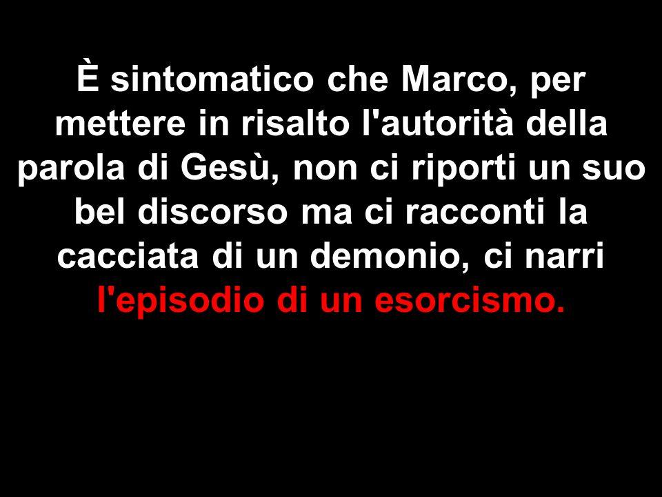 È sintomatico che Marco, per mettere in risalto l autorità della parola di Gesù, non ci riporti un suo bel discorso ma ci racconti la cacciata di un demonio, ci narri l episodio di un esorcismo.
