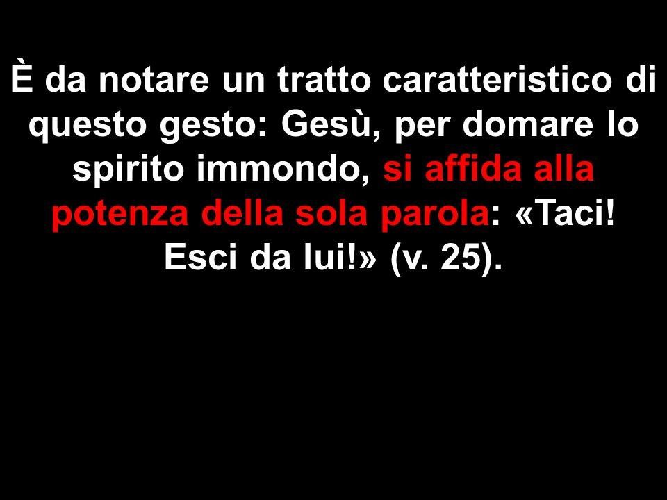 È da notare un tratto caratteristico di questo gesto: Gesù, per domare lo spirito immondo, si affida alla potenza della sola parola: «Taci.