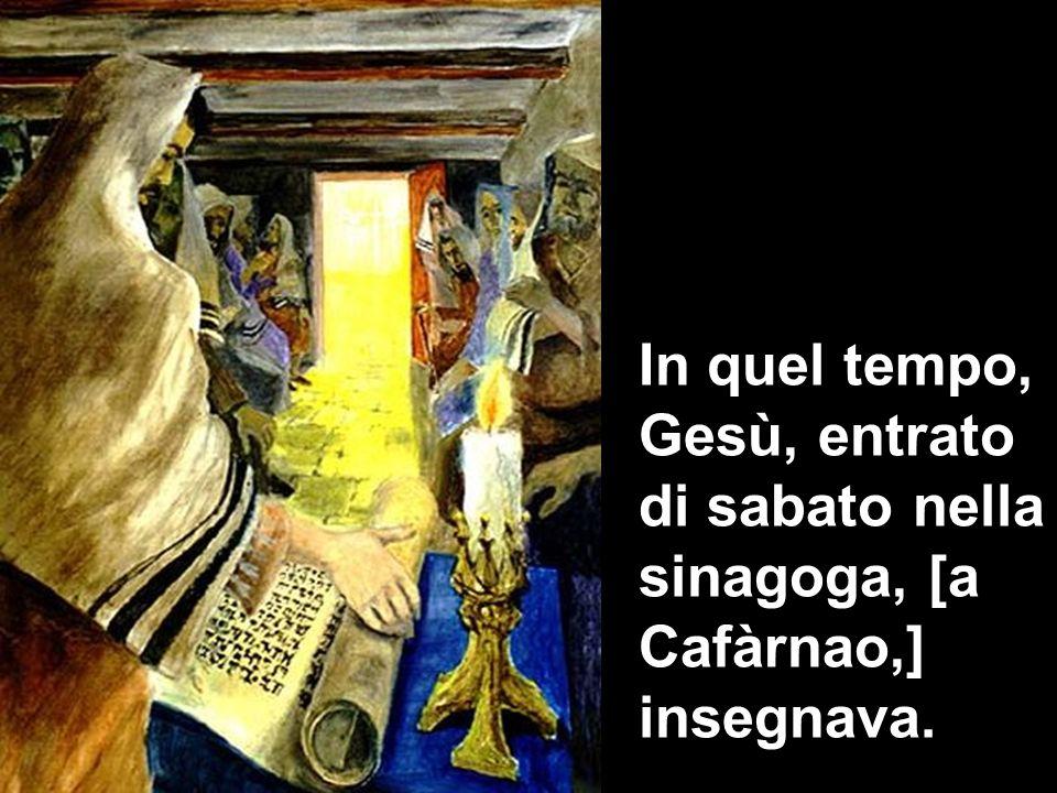 In quel tempo, Gesù, entrato di sabato nella sinagoga, [a Cafàrnao,] insegnava.