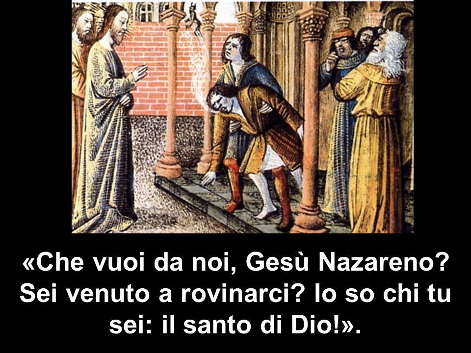 «Che vuoi da noi, Gesù Nazareno Sei venuto a rovinarci Io so chi tu sei: il santo di Dio!».