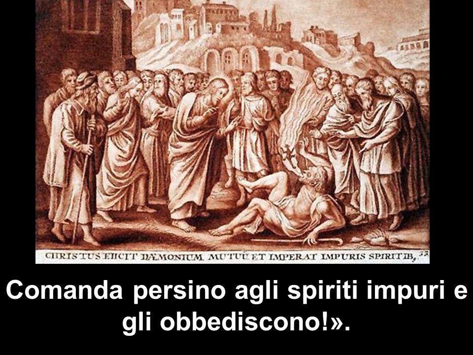 Comanda persino agli spiriti impuri e gli obbediscono!».